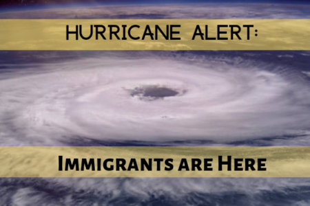 HURRICANE ALERT: Immigrants are Here
