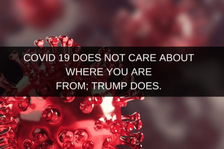 COVID 19 DOES NOT CARE ABOUT WHERE YOU ARE FROM; TRUMP DOES.