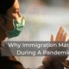 WHY IMMIGRATION MATTERS DURING A PANDEMIC