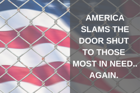 AMERICA SLAMS THE DOOR SHUT TO THOSE MOST IN NEED… AGAIN.